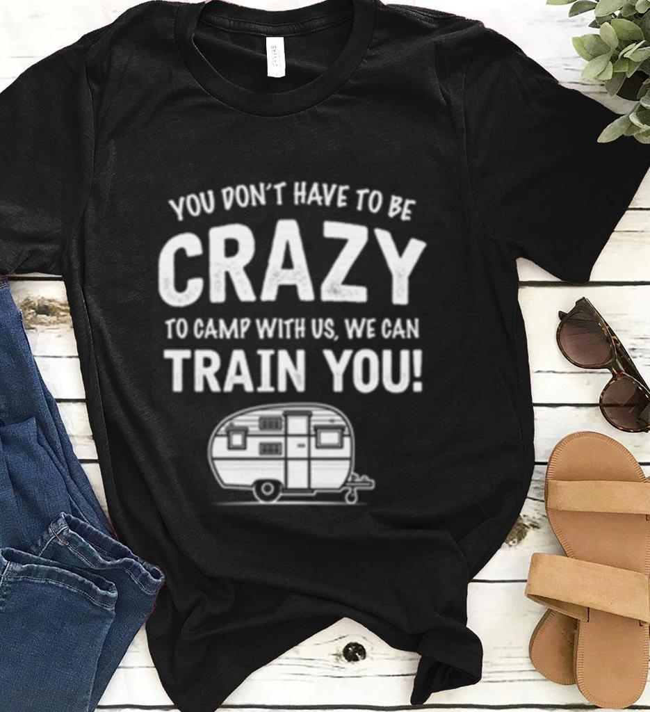 You Don T Have To Be Crazy To Camp With Us Shirt 1 1.jpg