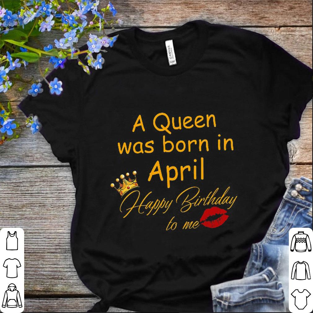 A Queen Was Born In April Happy Birthday To Me Shirt 1