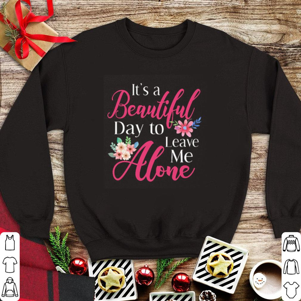 Flowers It S A Beautiful Day To Leave Me Alone Shirt 1 1.jpg