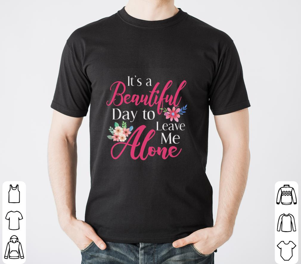 Flowers It S A Beautiful Day To Leave Me Alone Shirt 2 1.jpg