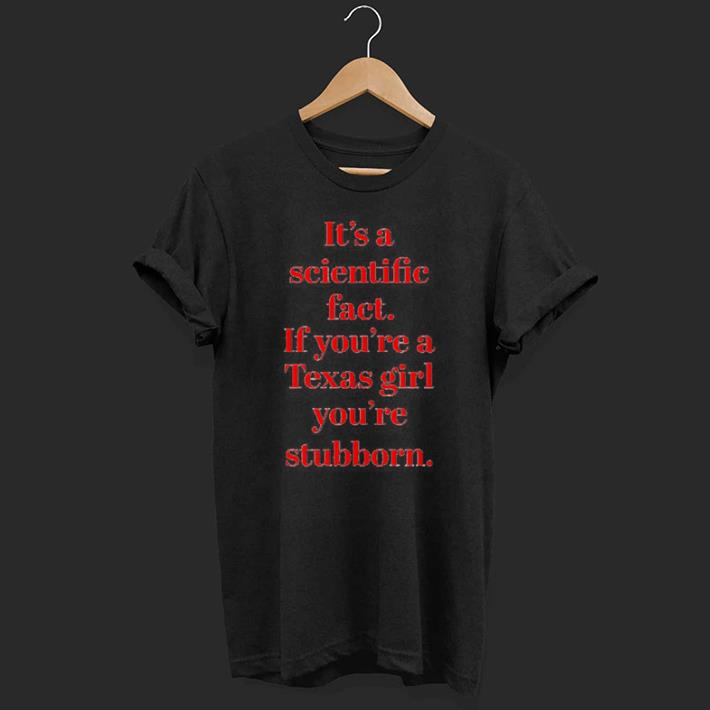 It S A Scientific Fact If You Re A Texas Girl You Re Stubborn Shirt 1 1.jpg