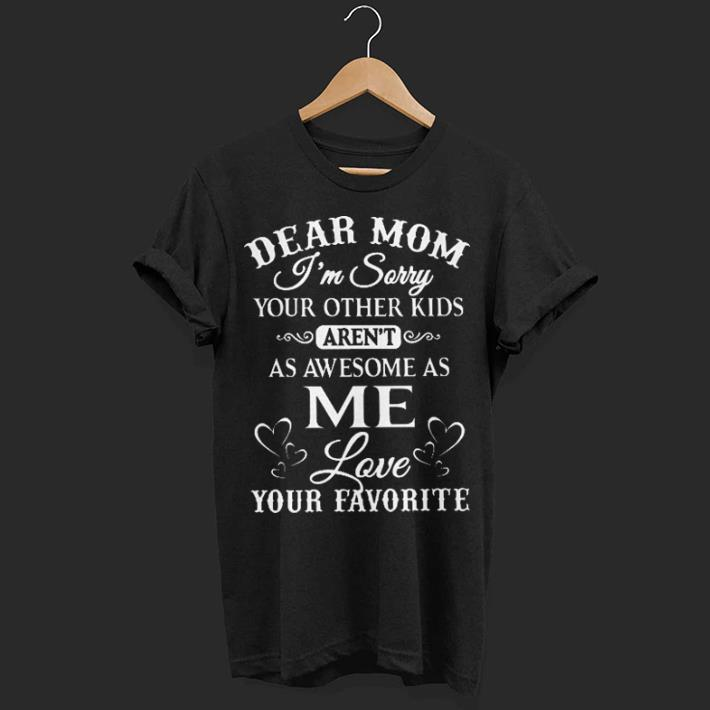 Dear Mom I M Sorry Your Other Kids Aren T As Awesome As Me Love Your Favorite Shirt 1 1.jpg