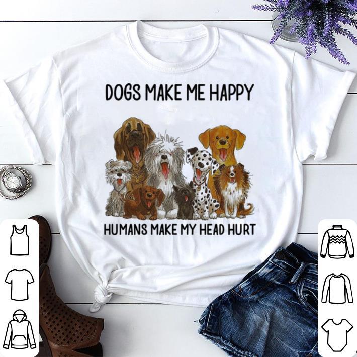 Dogs make me happy humans make my head hurt shirt