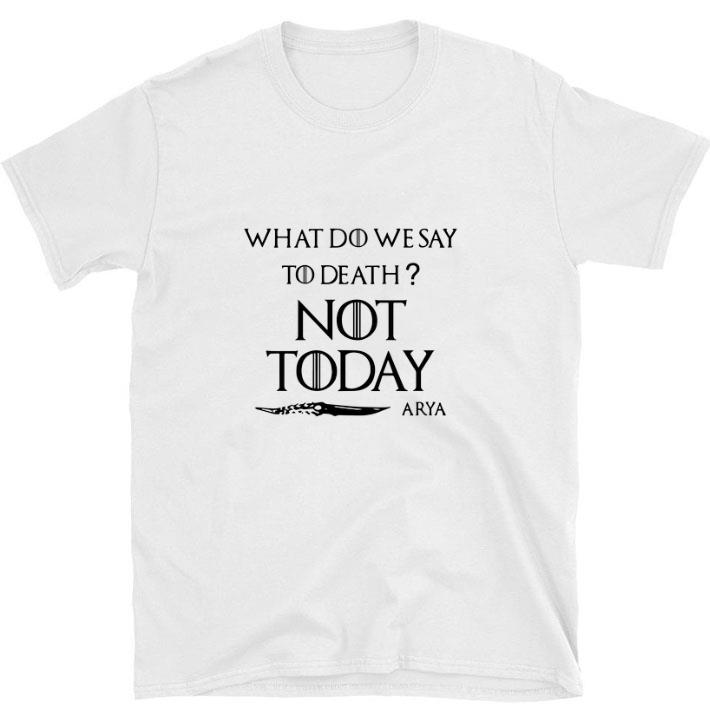 Funny What Do We Say To Death Not Today Arya Game Of Thrones Shirt 1 1.jpg
