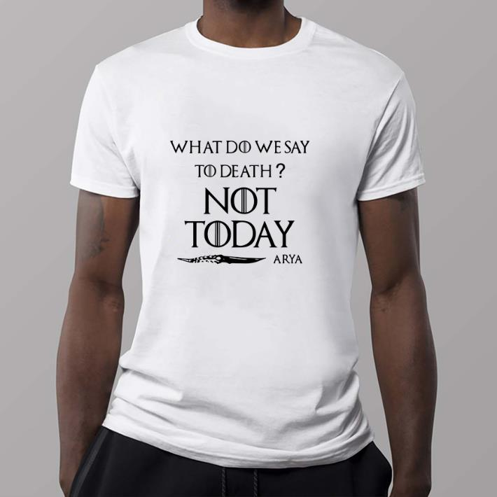 Funny What Do We Say To Death Not Today Arya Game Of Thrones Shirt 2 1.jpg