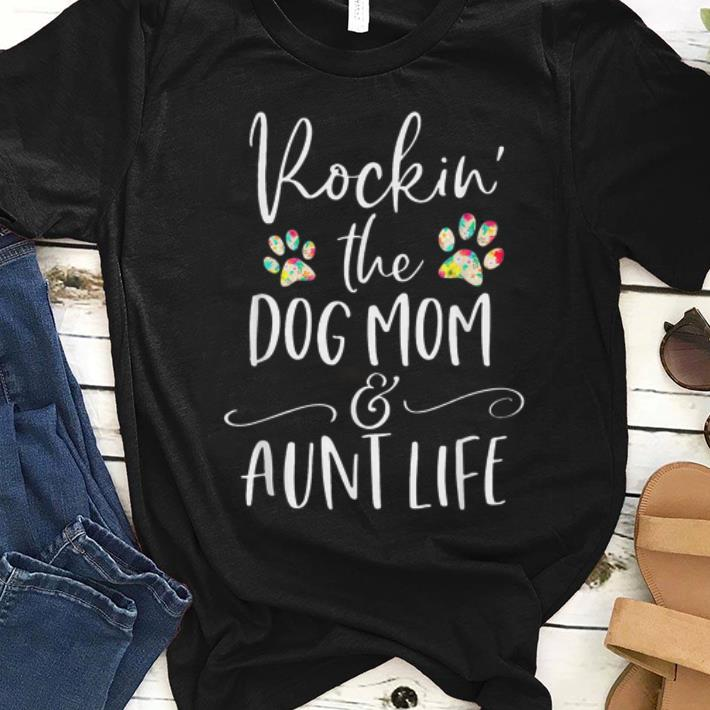 Great Rockin' The Dog Mom and Aunt Life Dog Paw Shirt