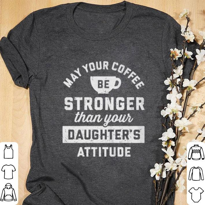 Hot May Your Coffee Stronger Than Your Daughter S Attitude Shirt 1 1.jpg