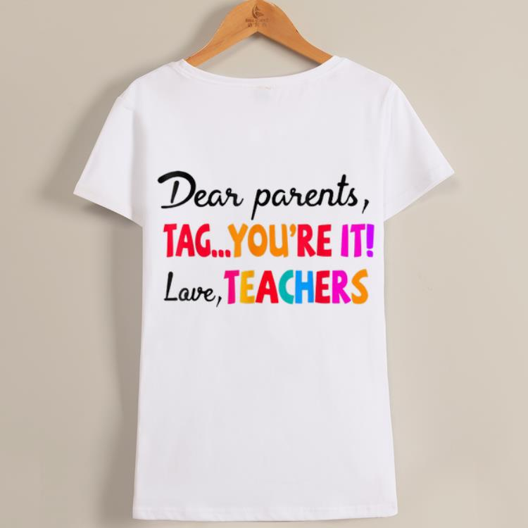 Wonderful Dear Parents Tag You're It Love Teacher shirt