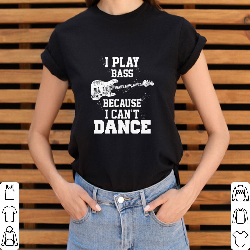 Hot I Play Bass Guitar Because I Can T Dance Shirt 3 1.jpg