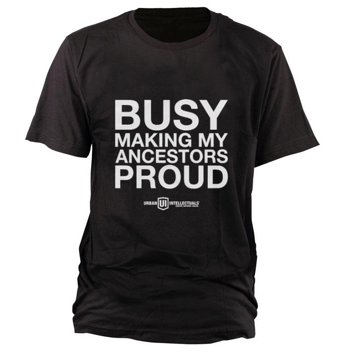 Official Busy Making My Ancestors Prouds Shirt 1 1.jpg