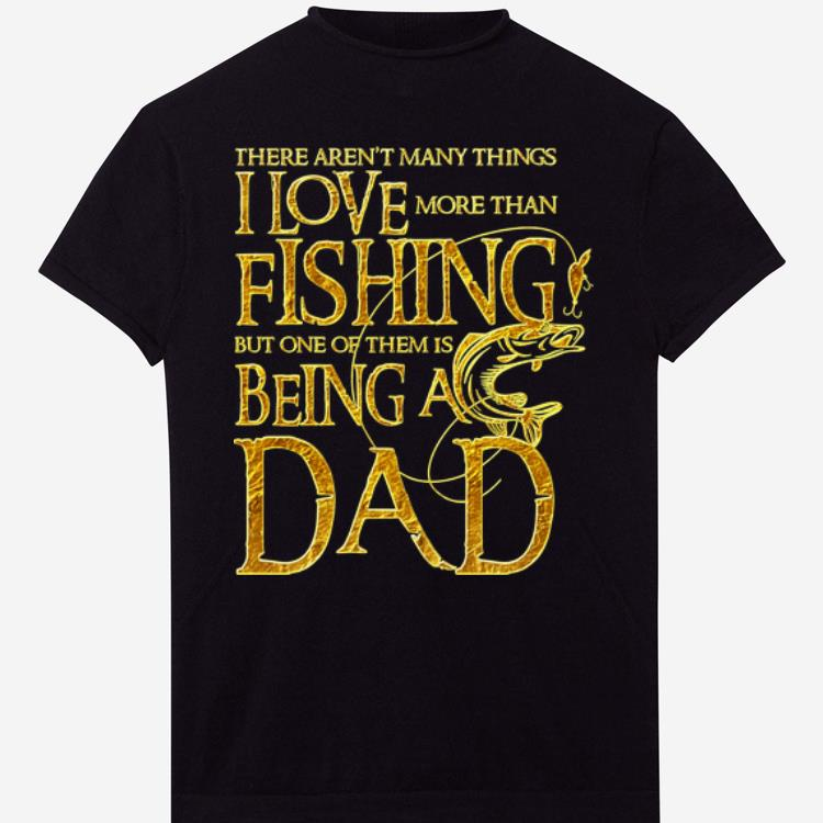 There Aren T Many Things I Love More Than Fishing But One Of Them Is Being A Dad Shirt 1 1.jpg