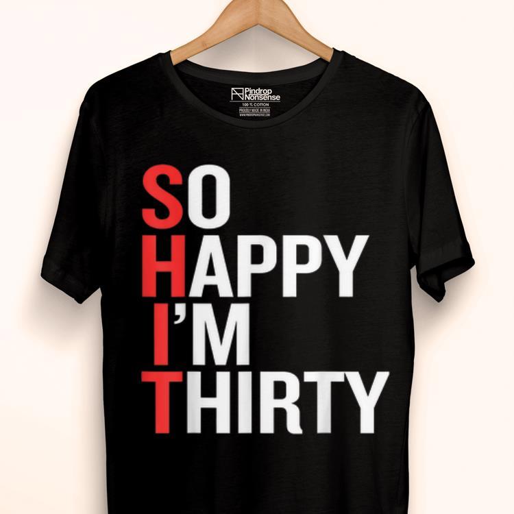Official So Happy I M Thirty Funny 30th Birthday S H I T Shirt 1 1.jpg