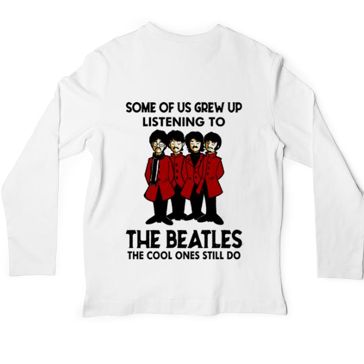 Official The Beatles Some of us grew up listening to the cool ones still do shirt