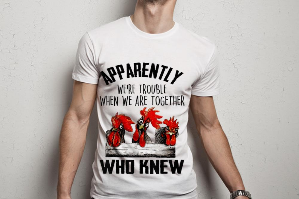 Original Chickens Apparently We Re Trouble When We Are Together Who Knew Shirt 1 1.jpg