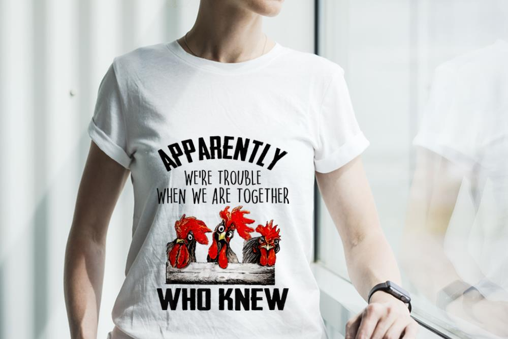 Original Chickens Apparently We Re Trouble When We Are Together Who Knew Shirt 3 1.jpg