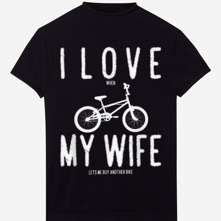 Pretty I Love My Wife When She Lets Me Buy Another Bike Shirt 1 1.jpg