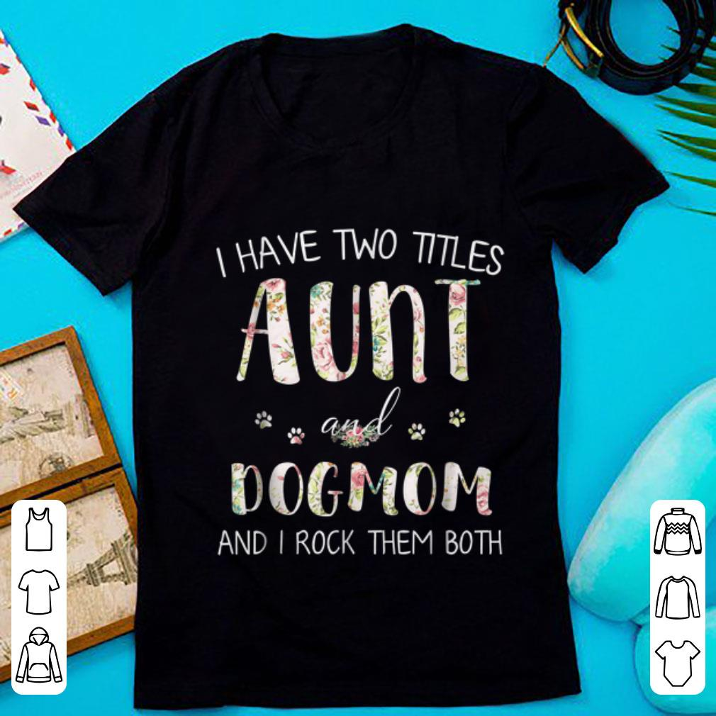 Awesome I Have Two Titles Aunt And Dog Mom And I Rock Them Both Floral Shirt 1 1.jpg