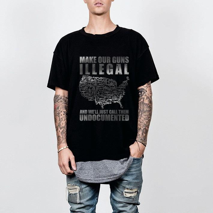 Awesome Make Our Guns Illegal And We Ll Just Call Them Undocumented Shirt 2 1.jpg