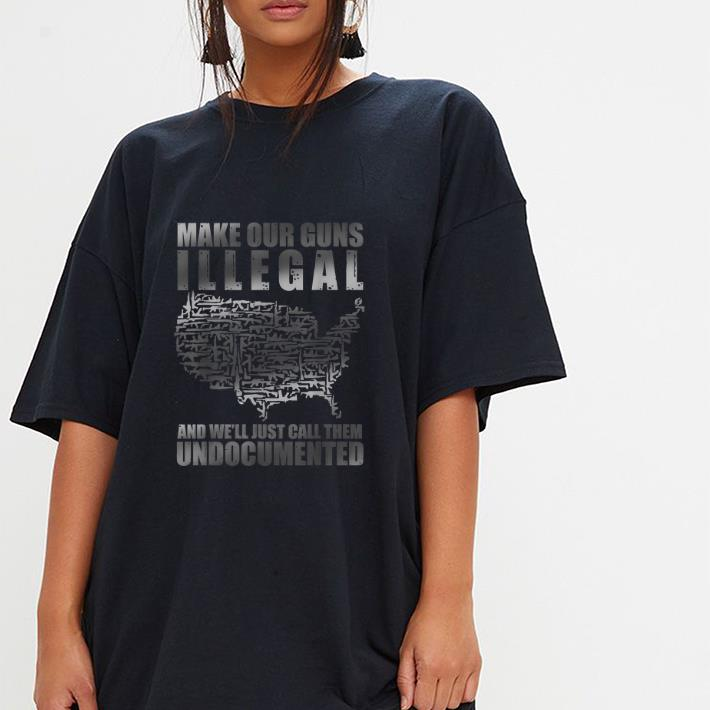 Awesome Make Our Guns Illegal And We Ll Just Call Them Undocumented Shirt 3 1.jpg