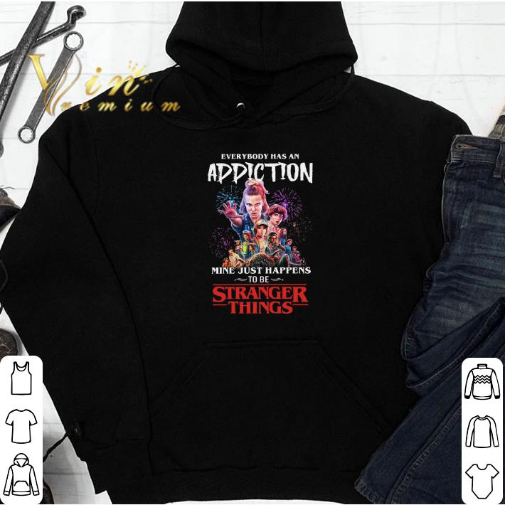 Everybody has an Addiction mine just happens to be Stranger things 3 shirt