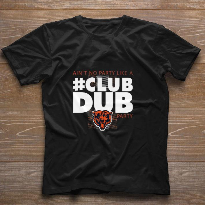 9218b186 Funny Chicago Bears Ain't No Party Like A Club Dub Party shirt