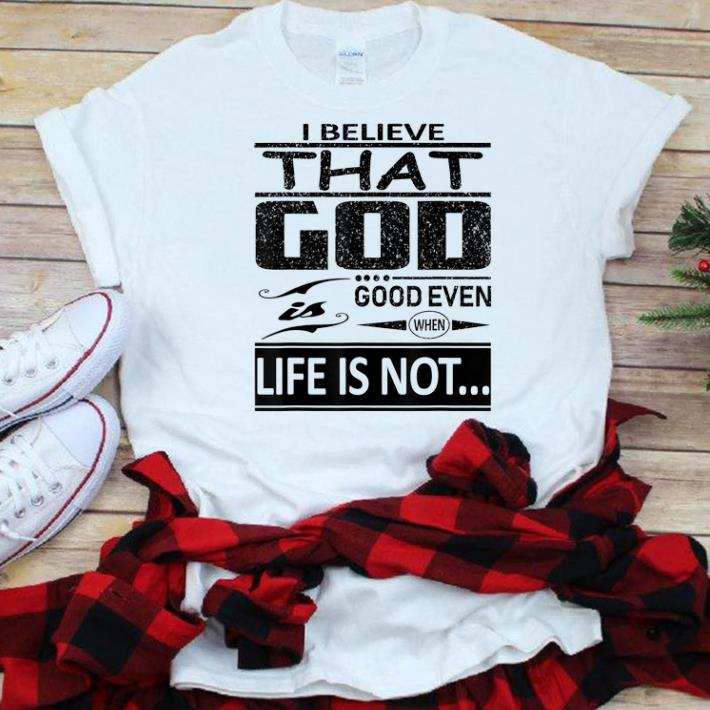 Hot I Believe That God Is Good Even When Life Is Not Shirt 1 1.jpg