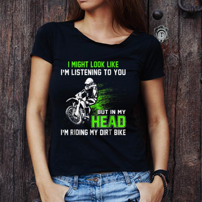Hot I Might Look Like I M Listening To You But In My Head I M Riding My Dirt Bike Shirt 3 1.jpg