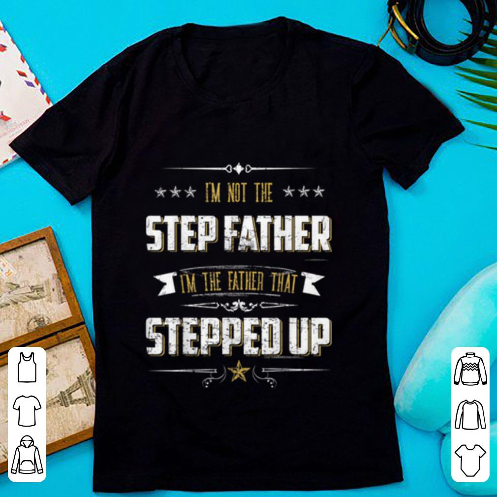 Hot I'm Not The Step Father I'm The Father That Stepped Up shirt