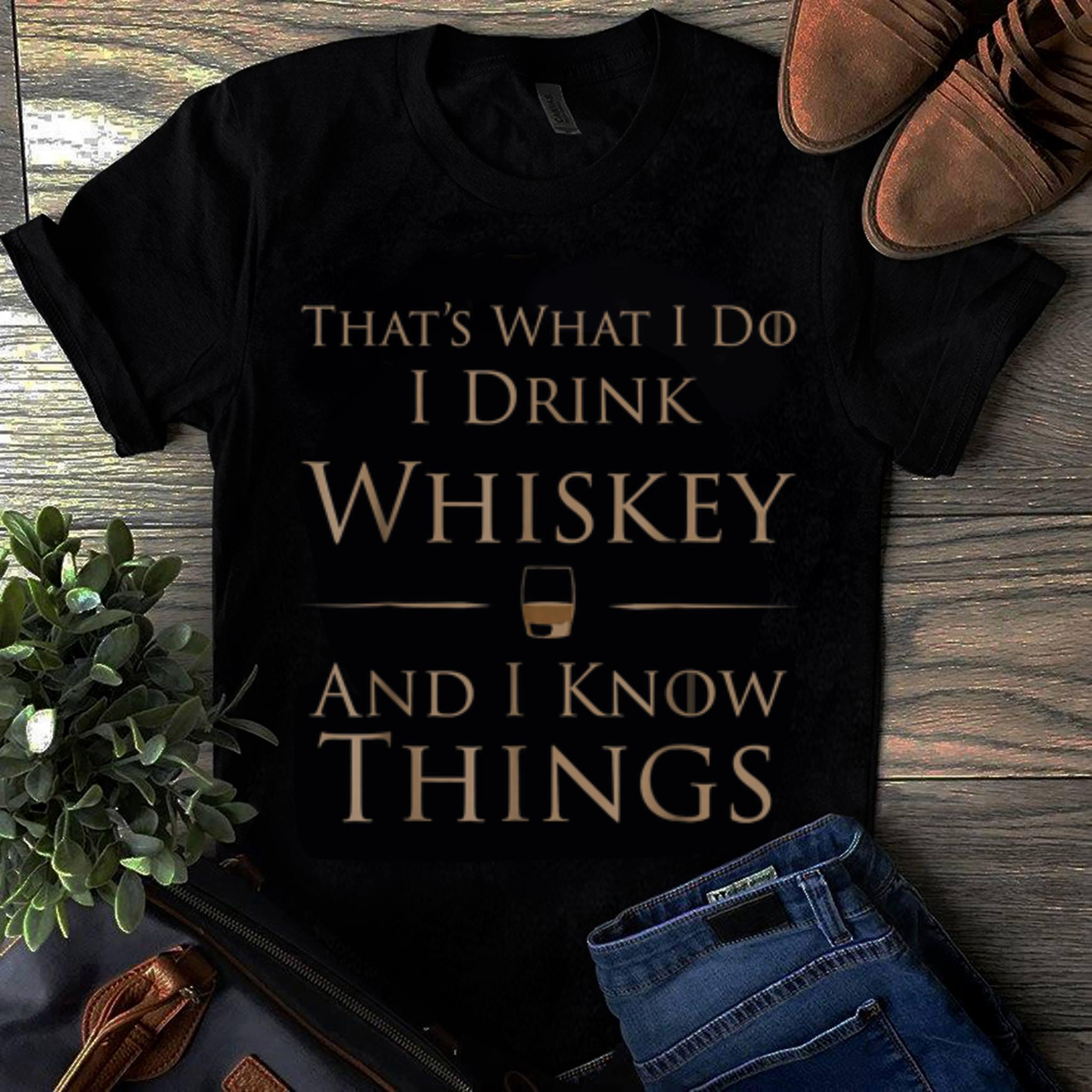Hot That's What I Do I Drink Whiskey And I Know Things shirt