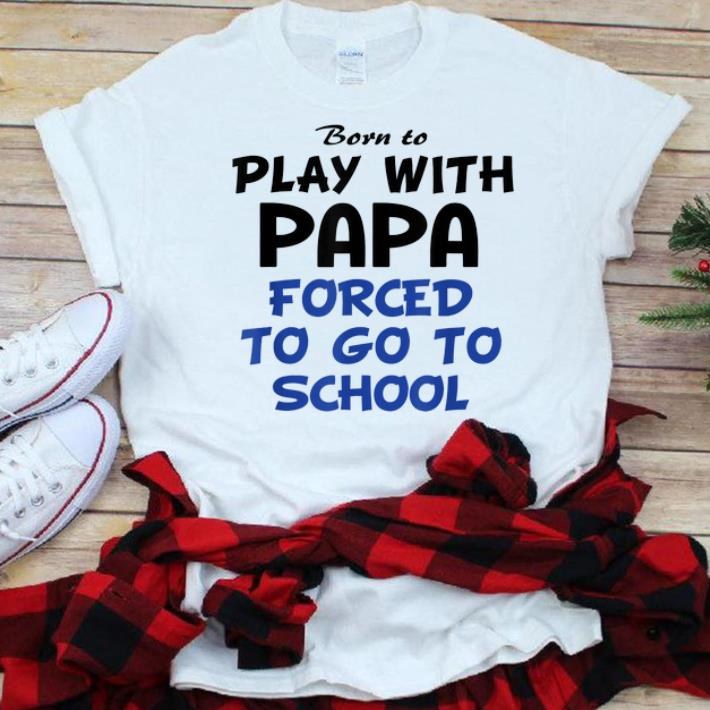 Nice Born to play with papa forced to go to school shirt
