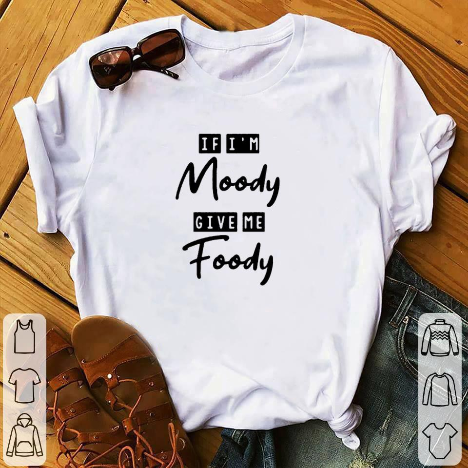 Official If I M Moody Give Me Foody Shirt 1 1.jpg