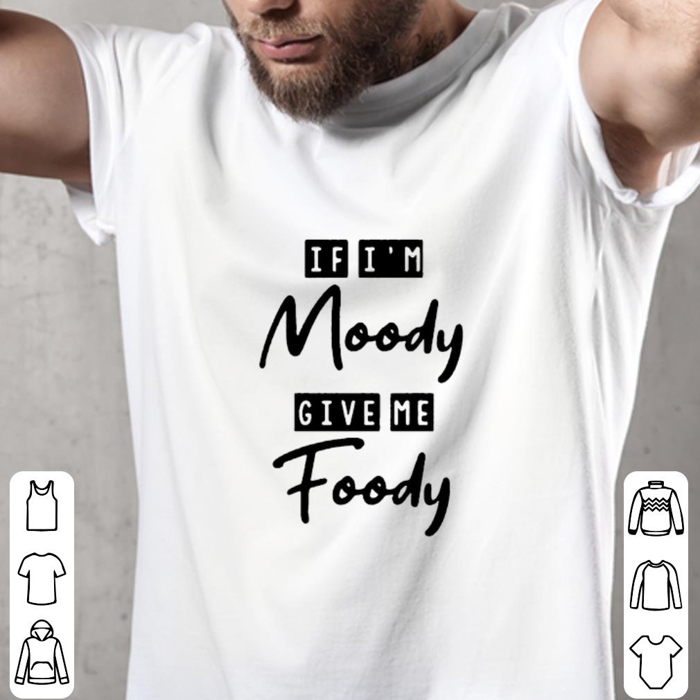 Official If I M Moody Give Me Foody Shirt 2 1.jpg
