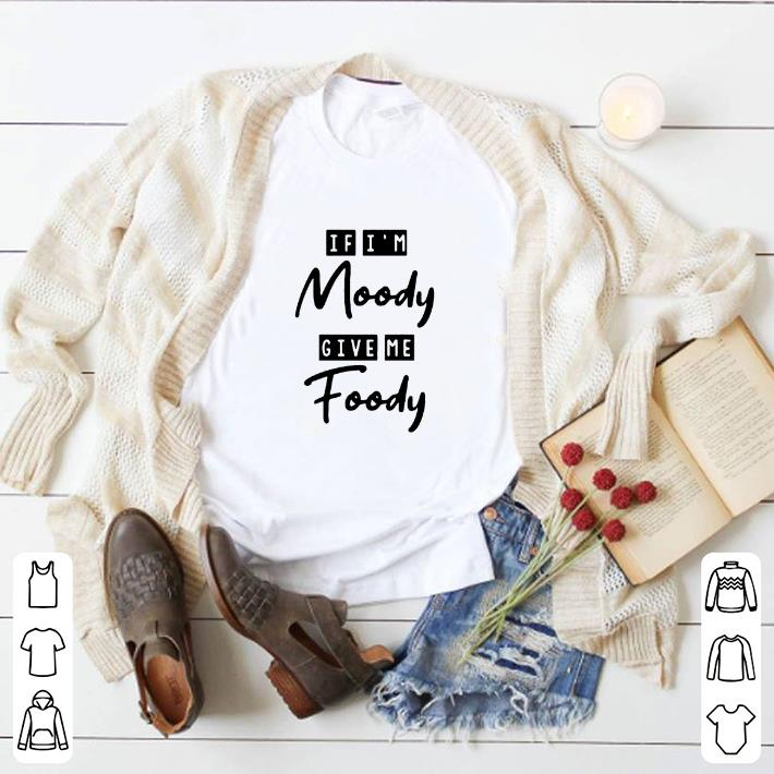 Official If i'm moody give me foody shirt
