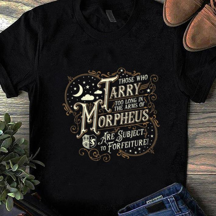 Official Those Who Tarry Too Long In The Arms Of Morpheus Are Subject To Forfeiture Shirt 1 1.jpg