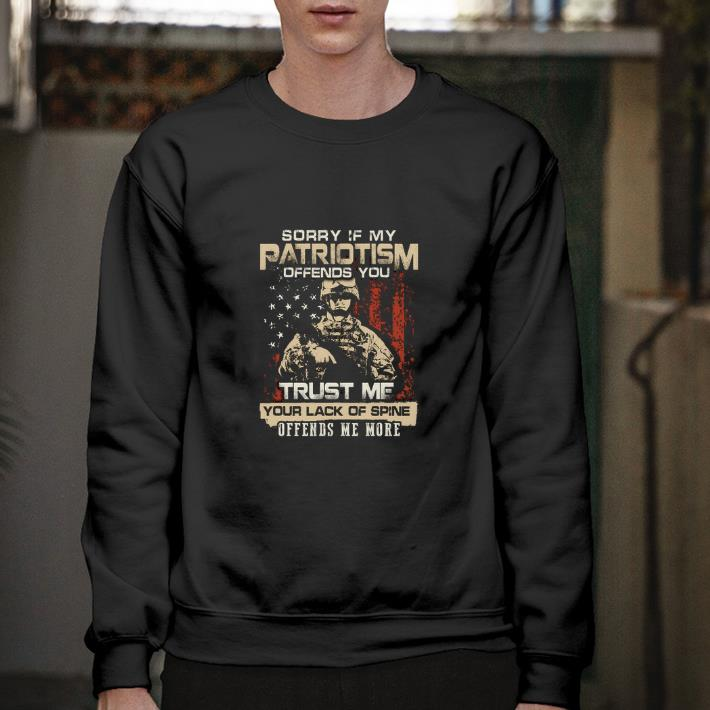 Original Sorry if my patriotism offends you trust me your lack of spine offends me more shirt