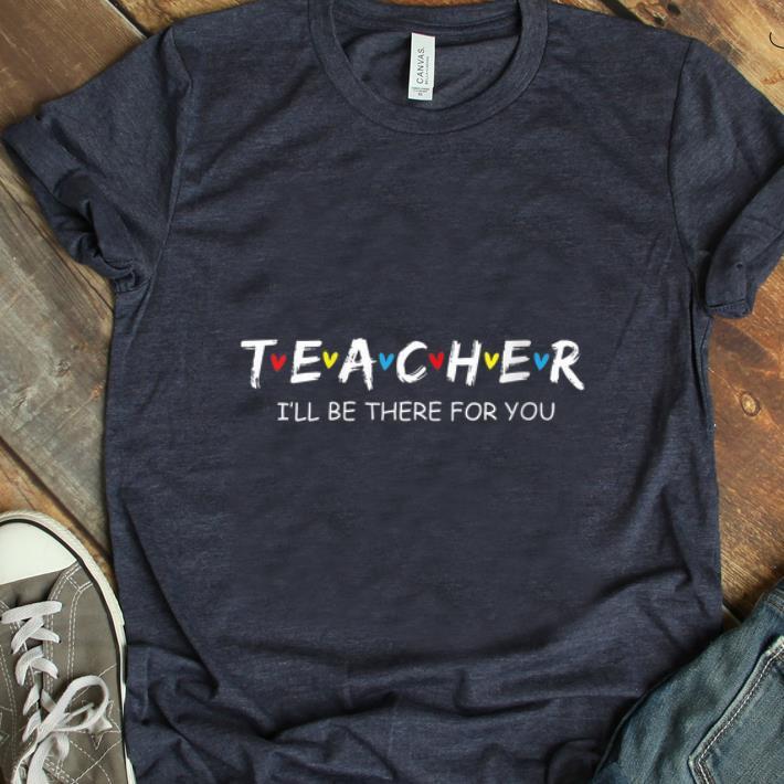 Original Teacher I Ll Be There For You Shirt 1 1.jpg
