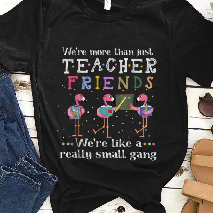 Original We Re More Than Just Teacher Friends We Re Like A Really Small Gang Flamingo Shirt 1 1.jpg