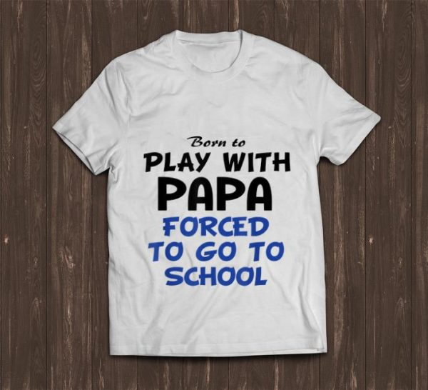 Premium Born To Play With Papa Forced To Go To School Shirt 1 1.jpg