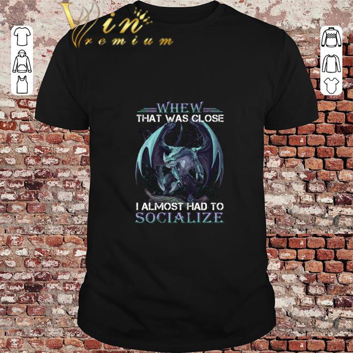 Premium Dragon Whew That Was Close I Almost Had To Socialize Shirt 1 1.jpg
