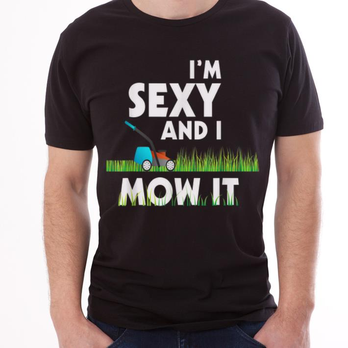Pretty Im Sexy And I Mow It Lawn Mowing Gardening 2019 Shirt 1 1.jpg