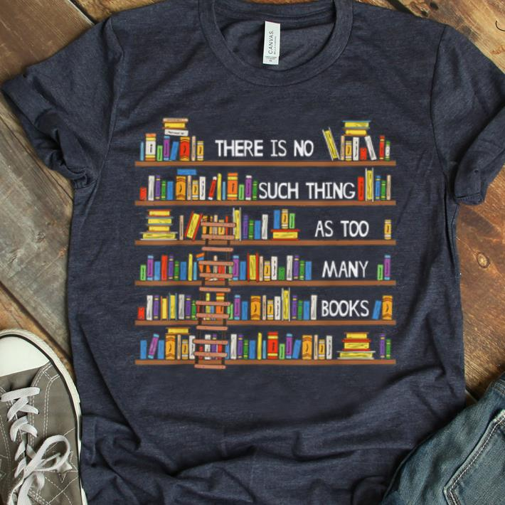 Pretty There Is No Such Thing As Too Many Books Lover Shirt 1 1.jpg