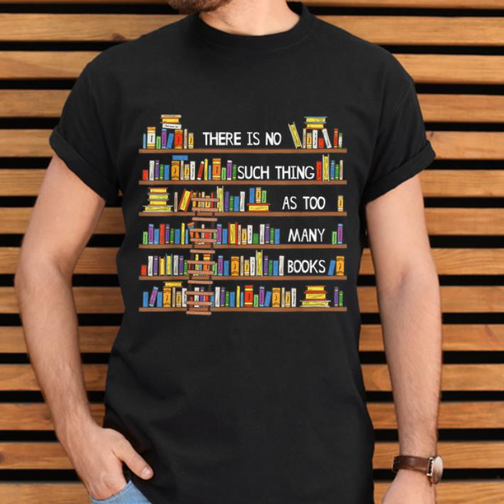 Pretty There Is No Such Thing As Too Many Books Lover Shirt 2 1.jpg