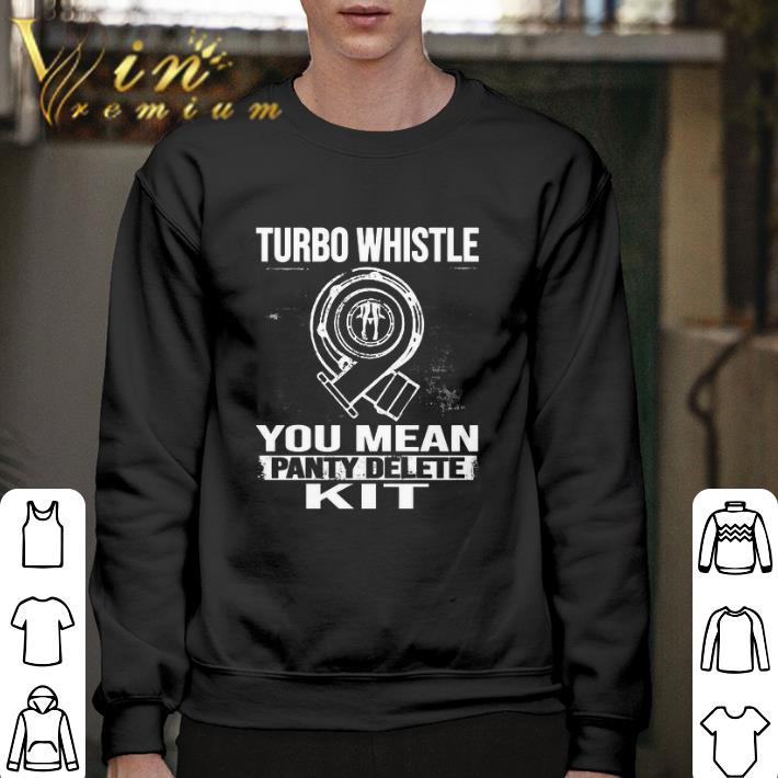 Pretty Turbo whistle you mean panty delete kit shirt