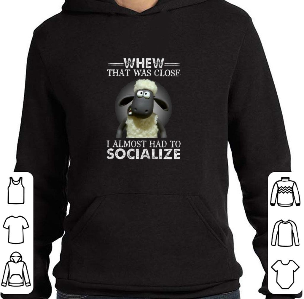 Pretty Whew that was close i almost had to socialize shirt