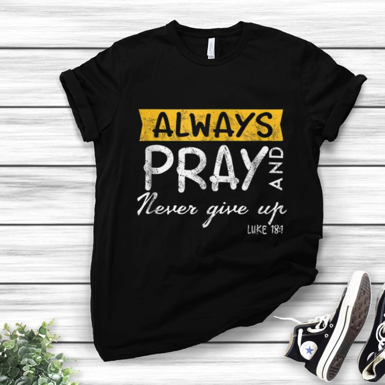Top Always Pray And Never Give Up Luke 181 Shirt 1 1.jpg