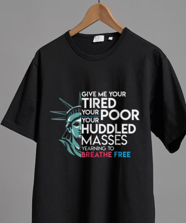 Top Give Me Your Tired Your Poor Your Huddled Masses Yearning To Breathe Free Shirt 2 1.jpg