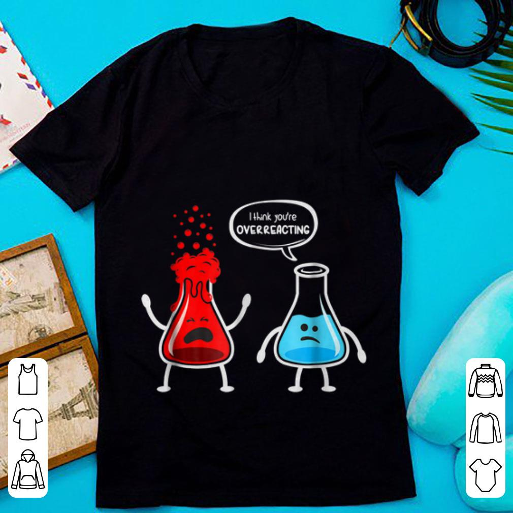 Top I think you're overreacting Nerd Chemistry shirt