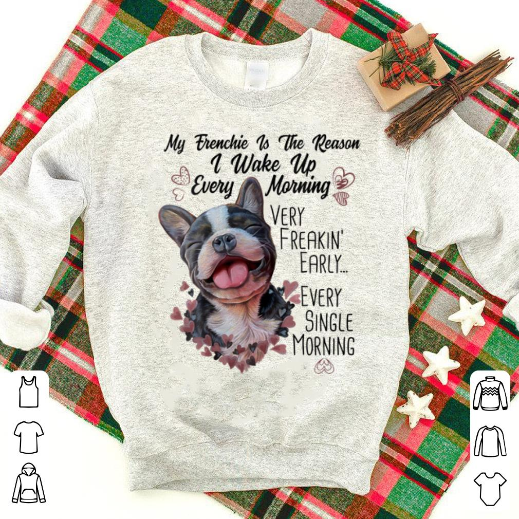 Top My Frenchie Is the Reason I Wake Up Every Morning shirt