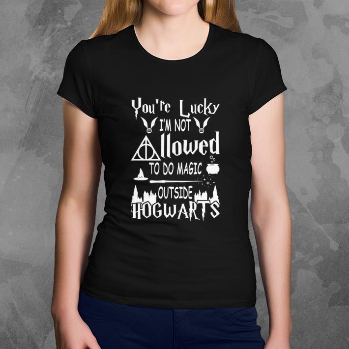 You Re Lucky I M Not Allowed To Do Magic Outside Hogwarts Shirt You Re Lucky I M Not Allowed To Do Magic Outside Hogwarts Shirt 3 1.jpg