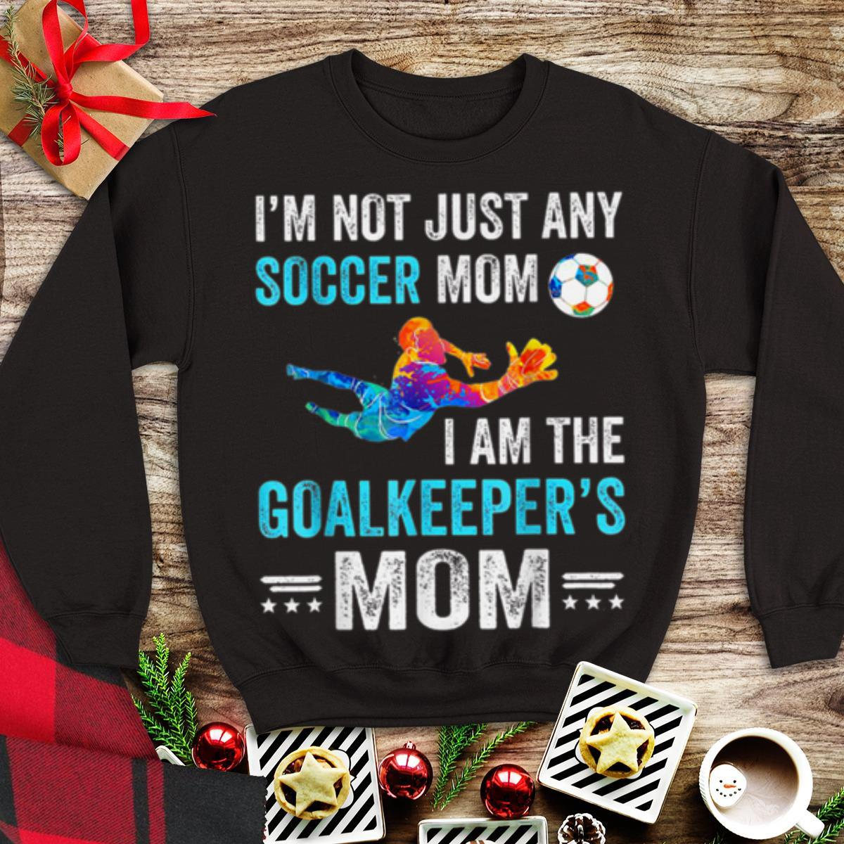 Awesome I'm Not Just Any Soccer Mom I Am The Goalkeeper's Mom shirt